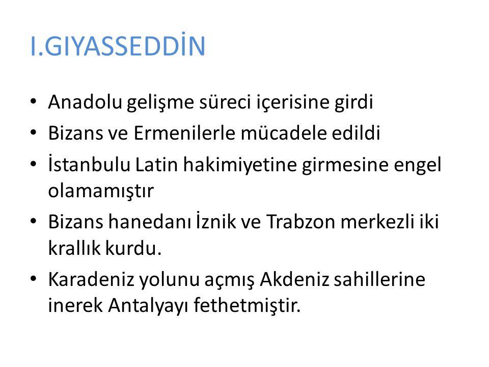 I.GIYASSEDDİN Anadolu gelişme süreci içerisine girdi Bizans ve Ermenilerle mücadele edildi İstanbulu Latin hakimiyetine girmesine engel olamamıştır Bizans hanedanı İznik ve Trabzon merkezli iki krallık kurdu.