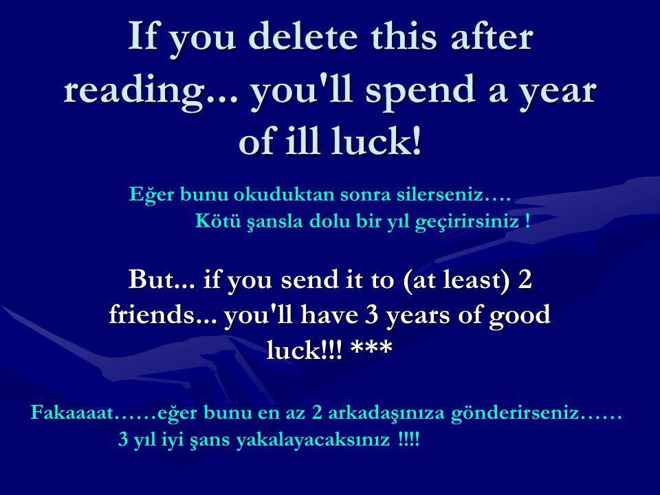 I hope you did make a wish, Now send the mail to: 1 person~ your wish will come true in a year 3 persons~6 months 5 persons~ 3 months 6 persons~ 1 month 7 persons~ 2 weeks 8 persons ~ 1 week 9 persons~ 5 days 10 persons~ 3 days 12 persons~ 2 days 15 persons~ 1 day 20 persons~ 3 hours Umarım tuttunuz bir dilek, şimdi maili şunlara gönderin : 1 kişiye gönderirsen dileğin 1 yılda gerçekleşecek 3 6 ayda 5 3 6 1 7 2 haftada 8 1 9 5 günde 10 3 12 2 15 1 20 3 saatte