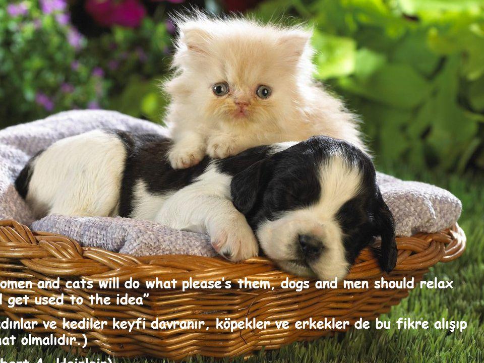 Women and cats will do what please's them, dogs and men should relax and get used to the idea (Kadınlar ve kediler keyfi davranır, köpekler ve erkekler de bu fikre alışıp rahat olmalıdır.) (Robert A.