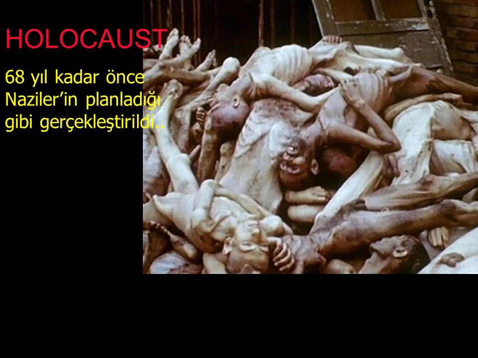 68 yıl kadar önce Naziler'in planladığı gibi gerçekleştirildi.. HOLOCAUST