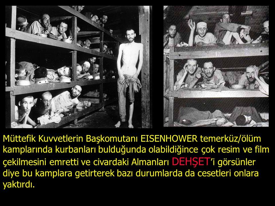 Müttefik Kuvvetlerin Başkomutanı EISENHOWER temerküz/ölüm kamplarında kurbanları bulduğunda olabildiğince çok resim ve film çekilmesini emretti ve civardaki Almanları DEHŞET 'i görsünler diye bu kamplara getirterek bazı durumlarda da cesetleri onlara yaktırdı.