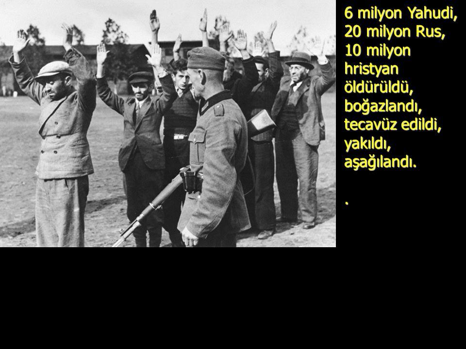 6 milyon Yahudi, 20 milyon Rus, 10 milyon hristyan öldürüldü, boğazlandı, tecavüz edildi, yakıldı, aşağılandı..