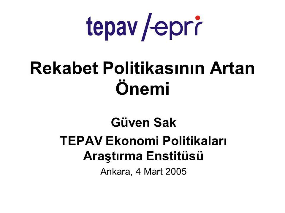 Rekabet Politikasının Artan Önemi Güven Sak TEPAV Ekonomi Politikaları Araştırma Enstitüsü Ankara, 4 Mart 2005