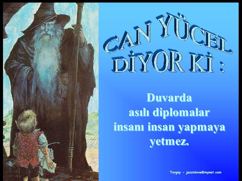 Turgay - jazzinlove@mynet.com Duvarda asılı diplomalar insanı insan yapmaya yetmez.