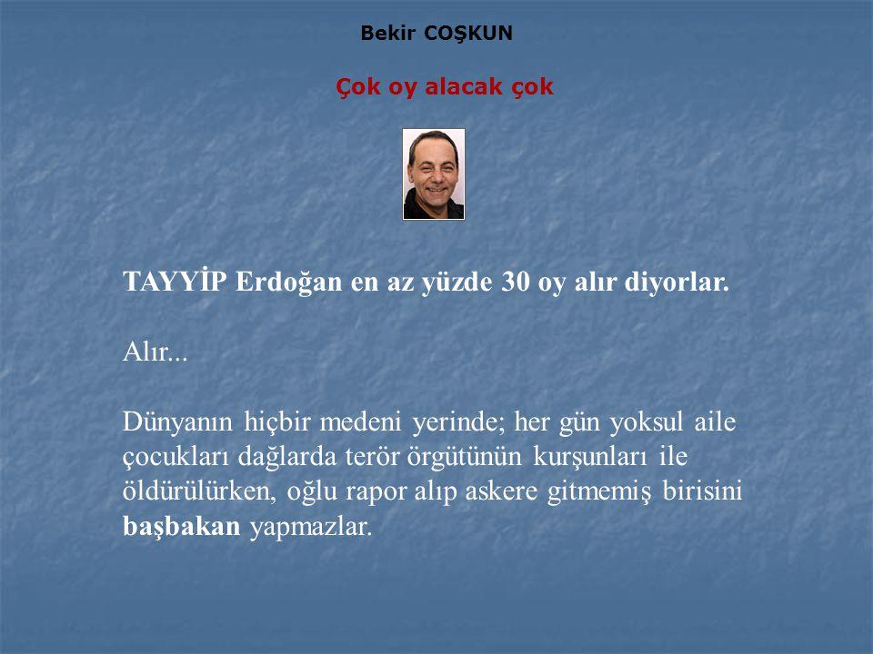 Bekir COŞKUN Çok oy alacak çok TAYYİP Erdoğan en az yüzde 30 oy alır diyorlar.