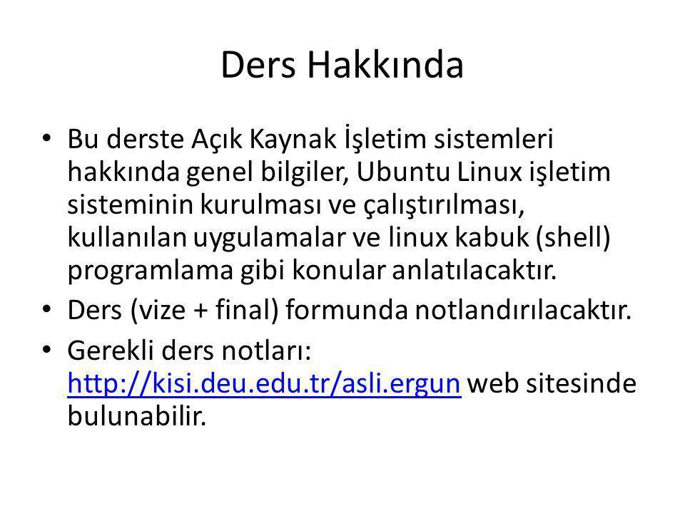 Ders Hakkında Bu derste Açık Kaynak İşletim sistemleri hakkında genel bilgiler, Ubuntu Linux işletim sisteminin kurulması ve çalıştırılması, kullanılan uygulamalar ve linux kabuk (shell) programlama gibi konular anlatılacaktır.