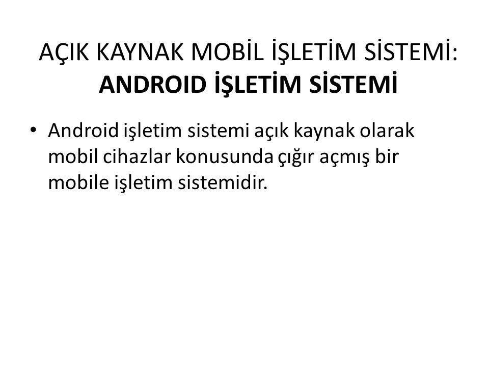 AÇIK KAYNAK MOBİL İŞLETİM SİSTEMİ: ANDROID İŞLETİM SİSTEMİ Android işletim sistemi açık kaynak olarak mobil cihazlar konusunda çığır açmış bir mobile işletim sistemidir.