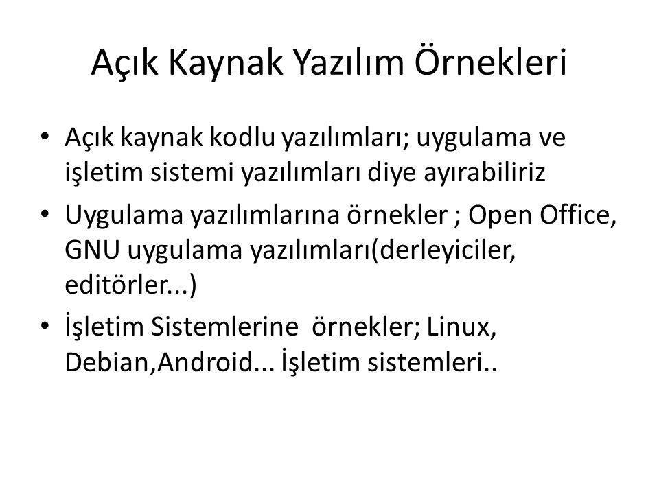 Açık Kaynak Yazılım Örnekleri Açık kaynak kodlu yazılımları; uygulama ve işletim sistemi yazılımları diye ayırabiliriz Uygulama yazılımlarına örnekler ; Open Office, GNU uygulama yazılımları(derleyiciler, editörler...) İşletim Sistemlerine örnekler; Linux, Debian,Android...