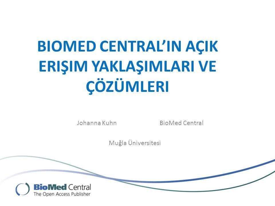 BIOMED CENTRAL'IN AÇIK ERIŞIM YAKLAŞIMLARI VE ÇÖZÜMLERI Johanna KuhnBioMed Central Muğla Üniversitesi