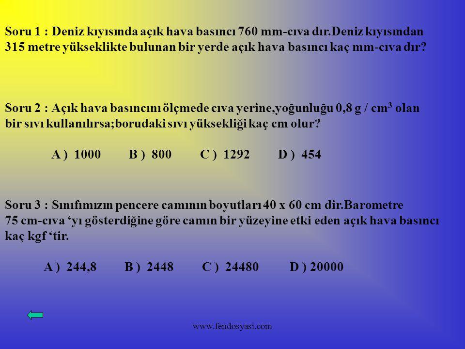 www.fendosyasi.com Soru 1 : Deniz kıyısında açık hava basıncı 760 mm-cıva dır.Deniz kıyısından 315 metre yükseklikte bulunan bir yerde açık hava basın
