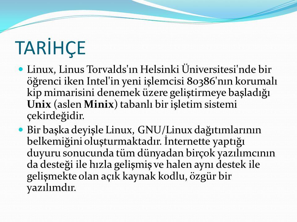 TARİHÇE Linux, Linus Torvalds ın Helsinki Üniversitesi nde bir öğrenci iken Intel in yeni işlemcisi 80386 nın korumalı kip mimarisini denemek üzere geliştirmeye başladığı Unix (aslen Minix) tabanlı bir işletim sistemi çekirdeğidir.