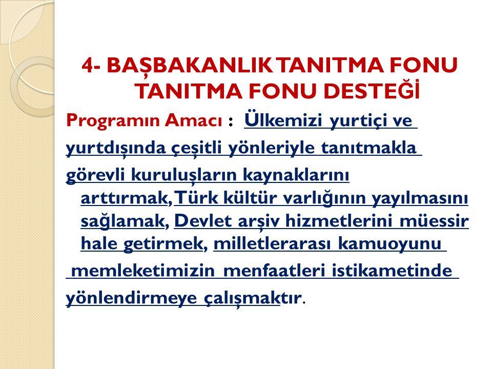 4- BAŞBAKANLIK TANITMA FONU TANITMA FONU DESTE Ğİ Programın Amacı : Ülkemizi yurtiçi ve yurtdışında çeşitli yönleriyle tanıtmakla görevli kuruluşların kaynaklarını arttırmak, Türk kültür varlı ğ ının yayılmasını sa ğ lamak, Devlet arşiv hizmetlerini müessir hale getirmek, milletlerarası kamuoyunu memleketimizin menfaatleri istikametinde yönlendirmeye çalışmaktır.