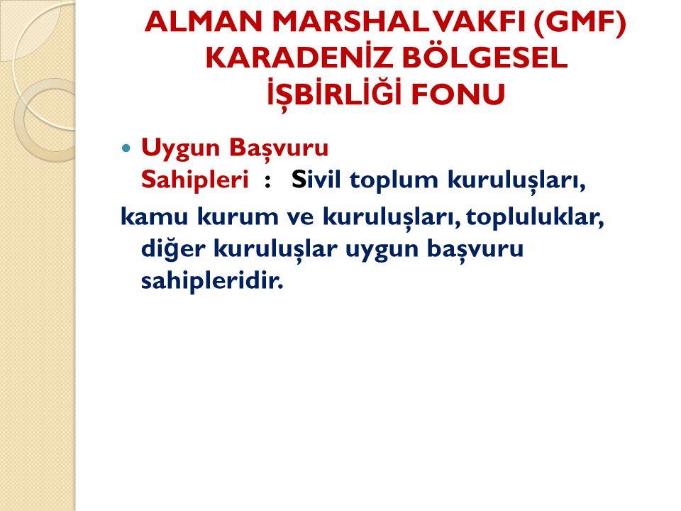 ALMAN MARSHAL VAKFI (GMF) KARADEN İ Z BÖLGESEL İ ŞB İ RL İĞİ FONU Uygun Başvuru Sahipleri : Sivil toplum kuruluşları, kamu kurum ve kuruluşları, topluluklar, di ğ er kuruluşlar uygun başvuru sahipleridir.