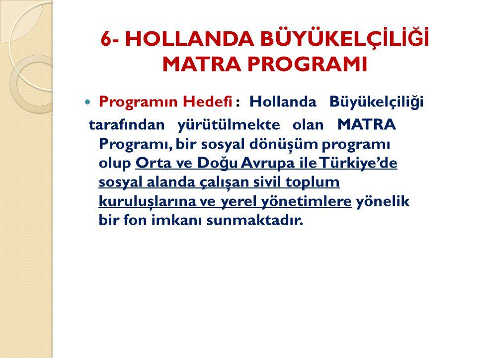 6- HOLLANDA BÜYÜKELÇ İ L İĞİ MATRA PROGRAMI Programın Hedefi : Hollanda Büyükelçili ğ i tarafından yürütülmekte olan MATRA Programı, bir sosyal dönüşüm programı olup Orta ve Do ğ u Avrupa ile Türkiye'de sosyal alanda çalışan sivil toplum kuruluşlarına ve yerel yönetimlere yönelik bir fon imkanı sunmaktadır.