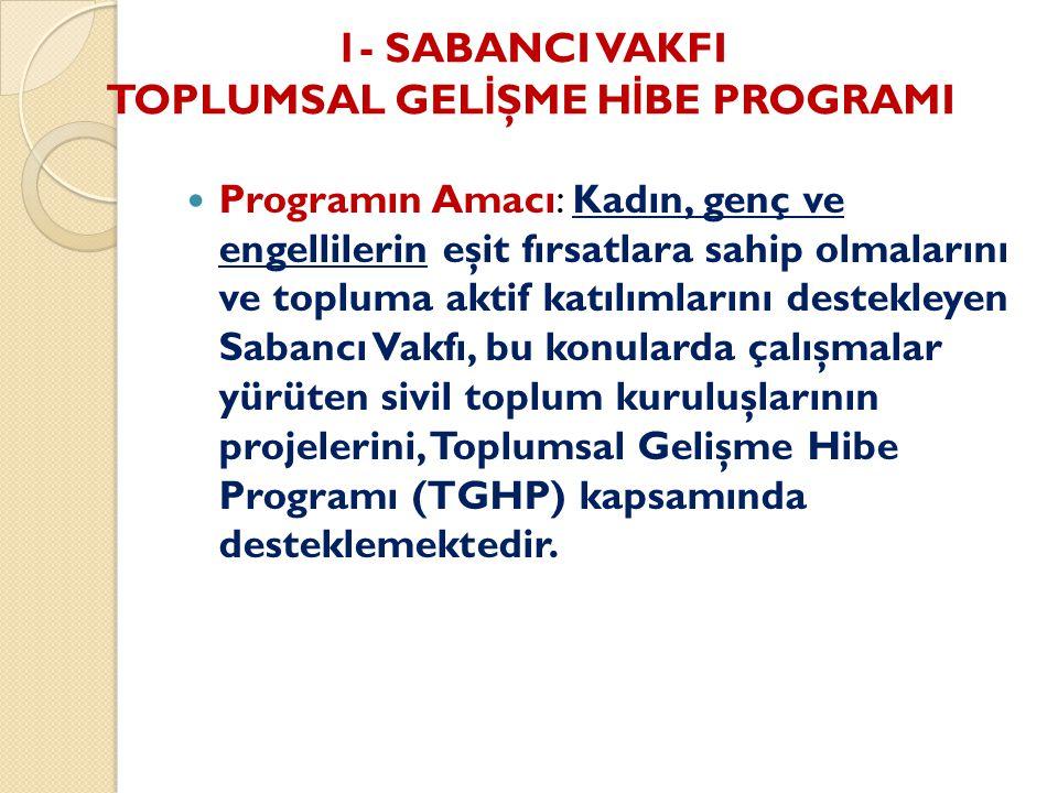 1- SABANCI VAKFI TOPLUMSAL GEL İ ŞME H İ BE PROGRAMI Programın Amacı: Kadın, genç ve engellilerin eşit fırsatlara sahip olmalarını ve topluma aktif katılımlarını destekleyen Sabancı Vakfı, bu konularda çalışmalar yürüten sivil toplum kuruluşlarının projelerini, Toplumsal Gelişme Hibe Programı (TGHP) kapsamında desteklemektedir.