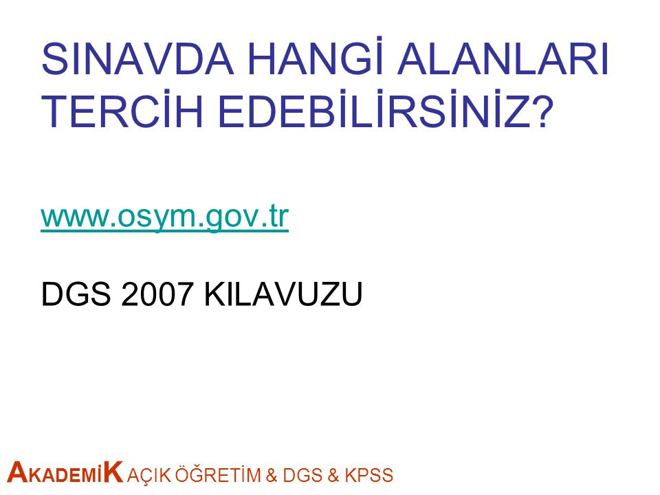 A KADEMİ K AÇIK ÖĞRETİM & DGS & KPSS SINAVDA HANGİ ALANLARI TERCİH EDEBİLİRSİNİZ? www.osym.gov.tr DGS 2007 KILAVUZU