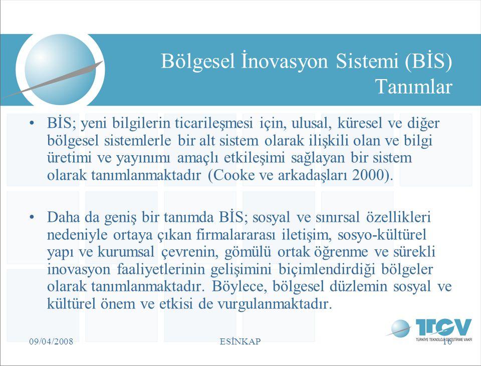 09/04/2008ESİNKAP16 Bölgesel İnovasyon Sistemi (BİS) Tanımlar BİS; yeni bilgilerin ticarileşmesi için, ulusal, küresel ve diğer bölgesel sistemlerle b