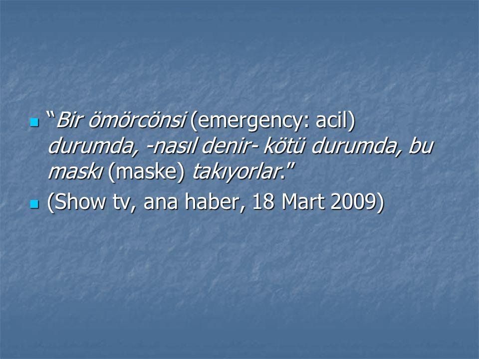 Bir ömörcönsi (emergency: acil) durumda, -nasıl denir- kötü durumda, bu maskı (maske) takıyorlar. Bir ömörcönsi (emergency: acil) durumda, -nasıl denir- kötü durumda, bu maskı (maske) takıyorlar. (Show tv, ana haber, 18 Mart 2009) (Show tv, ana haber, 18 Mart 2009)