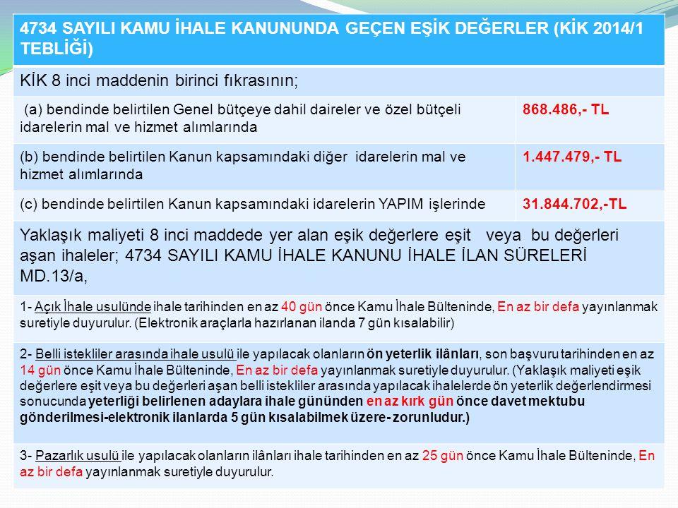4734 SAYILI KAMU İHALE KANUNUNDA GEÇEN EŞİK DEĞERLER (KİK 2014/1 TEBLİĞİ) KİK 8 inci maddenin birinci fıkrasının; (a) bendinde belirtilen Genel bütçeye dahil daireler ve özel bütçeli idarelerin mal ve hizmet alımlarında 868.486,- TL (b) bendinde belirtilen Kanun kapsamındaki diğer idarelerin mal ve hizmet alımlarında 1.447.479,- TL (c) bendinde belirtilen Kanun kapsamındaki idarelerin YAPIM işlerinde31.844.702,-TL Yaklaşık maliyeti 8 inci maddede yer alan eşik değerlere eşit veya bu değerleri aşan ihaleler; 4734 SAYILI KAMU İHALE KANUNU İHALE İLAN SÜRELERİ MD.13/a, 1- Açık İhale usulünde ihale tarihinden en az 40 gün önce Kamu İhale Bülteninde, En az bir defa yayınlanmak suretiyle duyurulur.