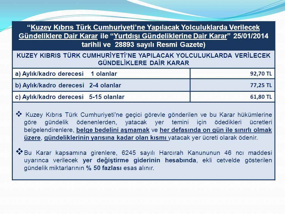 Kuzey Kıbrıs Türk Cumhuriyeti'ne Yapılacak Yolculuklarda Verilecek Gündeliklere Dair Karar ile Yurtdışı Gündeliklerine Dair Karar 25/01/2014 tarihli ve 28893 sayılı Resmi Gazete) KUZEY KIBRIS TÜRK CUMHURİYETİ'NE YAPILACAK YOLCULUKLARDA VERİLECEK GÜNDELİKLERE DAİR KARAR a) Aylık/kadro derecesi 1 olanlar 92,70 TL b) Aylık/kadro derecesi 2-4 olanlar 77,25 TL c) Aylık/kadro derecesi 5-15 olanlar 61,80 TL  Kuzey Kıbrıs Türk Cumhuriyeti ne geçici görevle gönderilen ve bu Karar hükümlerine göre gündelik ödenenlerden, yatacak yer temini için ödedikleri ücretleri belgelendirenlere, belge bedelini aşmamak ve her defasında on gün ile sınırlı olmak üzere, gündeliklerinin yarısına kadar olan kısmı yatacak yer ücreti olarak ödenir.