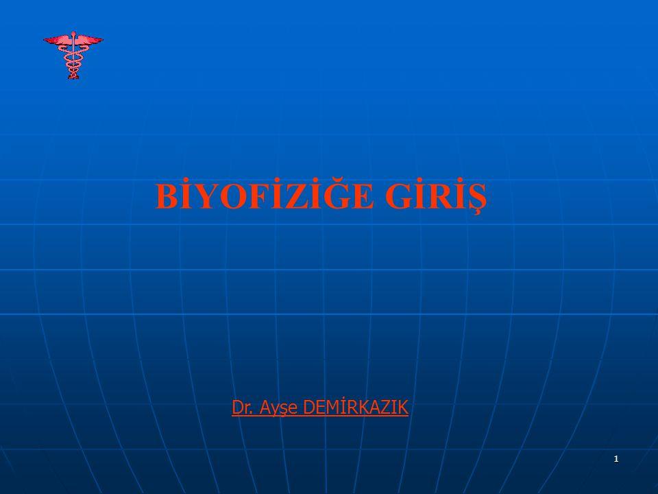 1 BİYOFİZİĞE GİRİŞ Dr. Ayşe DEMİRKAZIK