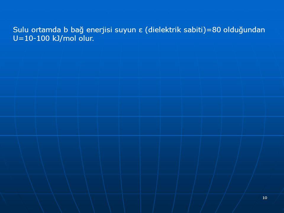 10 Sulu ortamda b bağ enerjisi suyun ε (dielektrik sabiti)=80 olduğundan U=10-100 kJ/mol olur.