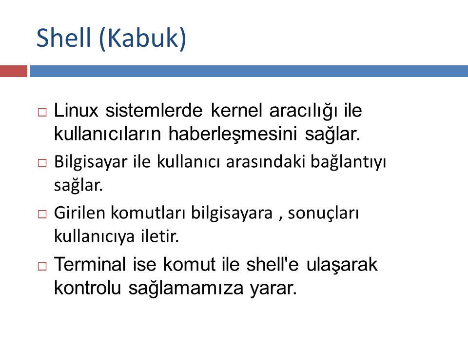 Shell (Kabuk)  Linux sistemlerde kernel aracılığı ile kullanıcıların haberleşmesini sağlar.