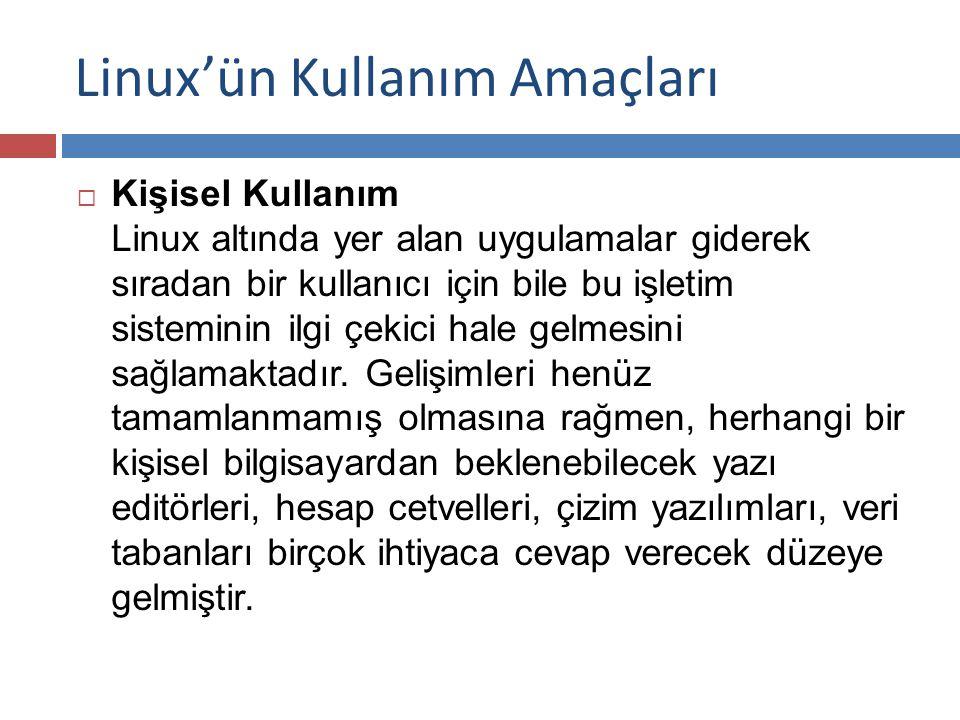 Linux'ün Kullanım Amaçları  Kişisel Kullanım Linux altında yer alan uygulamalar giderek sıradan bir kullanıcı için bile bu işletim sisteminin ilgi çekici hale gelmesini sağlamaktadır.