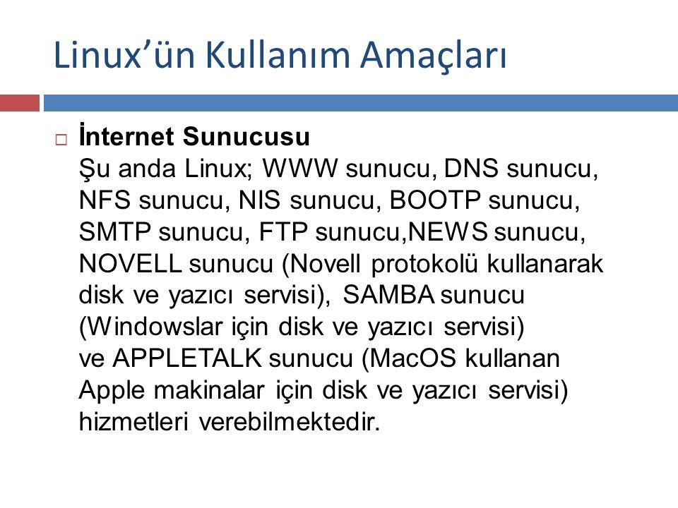 Linux'ün Kullanım Amaçları  İnternet Sunucusu Şu anda Linux; WWW sunucu, DNS sunucu, NFS sunucu, NIS sunucu, BOOTP sunucu, SMTP sunucu, FTP sunucu,NEWS sunucu, NOVELL sunucu (Novell protokolü kullanarak disk ve yazıcı servisi), SAMBA sunucu (Windowslar için disk ve yazıcı servisi) ve APPLETALK sunucu (MacOS kullanan Apple makinalar için disk ve yazıcı servisi) hizmetleri verebilmektedir.
