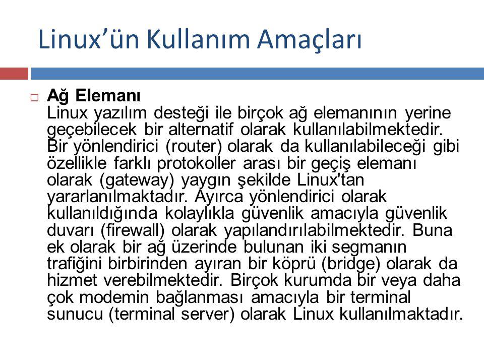 Linux'ün Kullanım Amaçları  Ağ Elemanı Linux yazılım desteği ile birçok ağ elemanının yerine geçebilecek bir alternatif olarak kullanılabilmektedir.