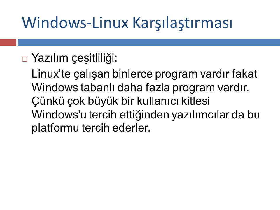 Windows-Linux Karşılaştırması  Yazılım çeşitliliği: Linux'te çalışan binlerce program vardır fakat Windows tabanlı daha fazla program vardır.