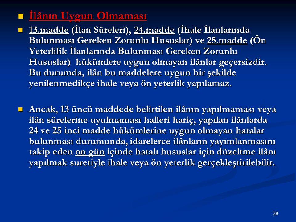 38 İlânın Uygun Olmaması İlânın Uygun Olmaması 13.madde (İlan Süreleri), 24.madde (İhale İlanlarında Bulunması Gereken Zorunlu Hususlar) ve 25.madde (
