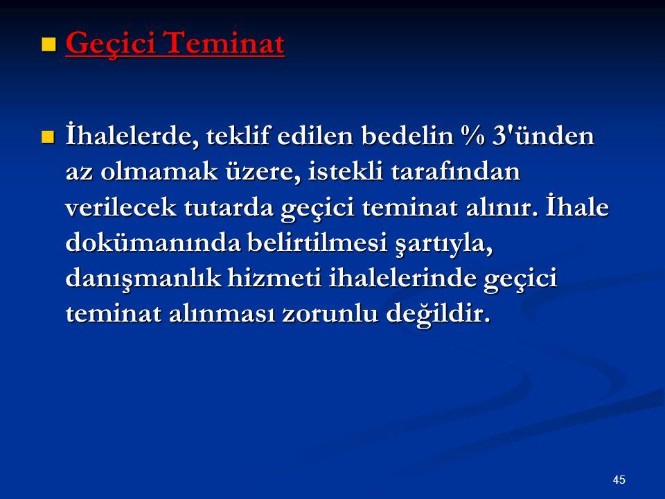 45 Geçici Teminat Geçici Teminat İhalelerde, teklif edilen bedelin % 3'ünden az olmamak üzere, istekli tarafından verilecek tutarda geçici teminat alı