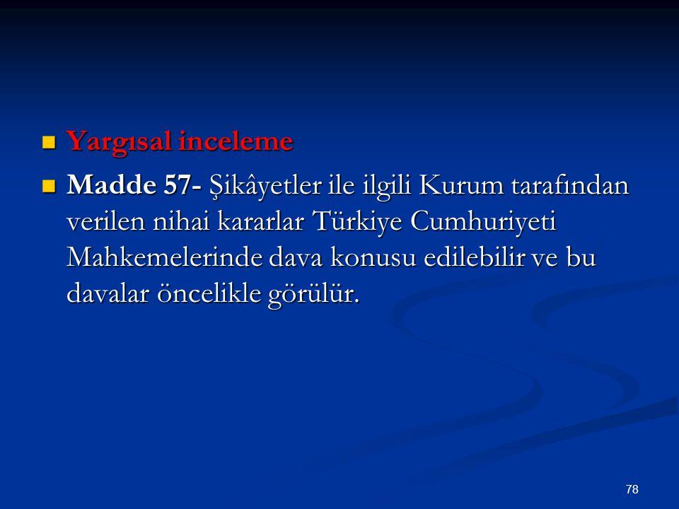 78 Yargısal inceleme Yargısal inceleme Madde 57- Şikâyetler ile ilgili Kurum tarafından verilen nihai kararlar Türkiye Cumhuriyeti Mahkemelerinde dava