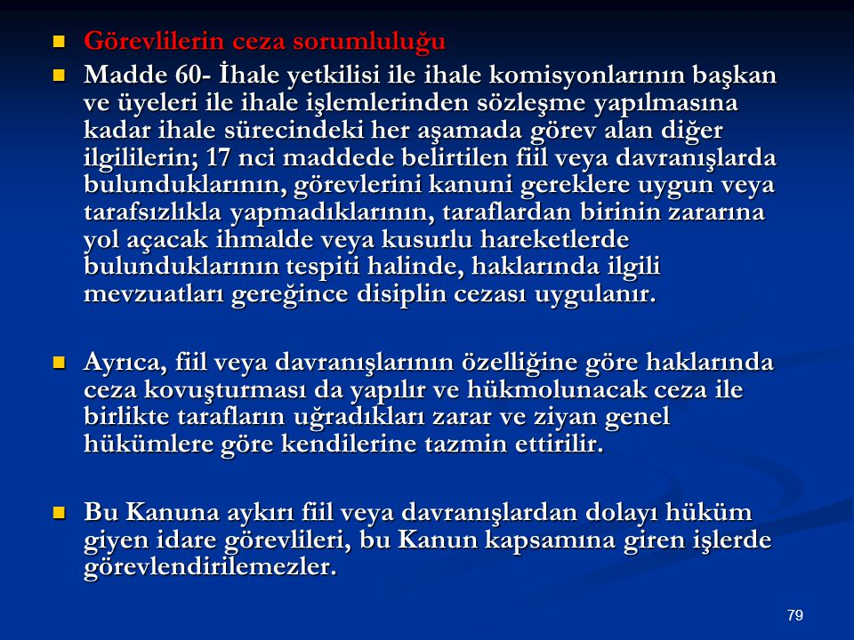 79 Görevlilerin ceza sorumluluğu Görevlilerin ceza sorumluluğu Madde 60- İhale yetkilisi ile ihale komisyonlarının başkan ve üyeleri ile ihale işlemle