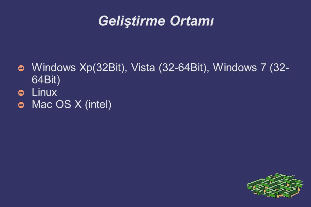 Geliştirme Ortamı ➲ Windows Xp(32Bit), Vista (32-64Bit), Windows 7 (32- 64Bit) ➲ Linux ➲ Mac OS X (intel)