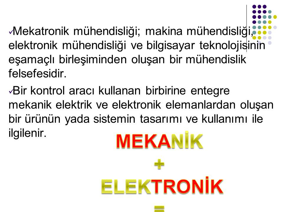Mekatronik mühendisliği; makina mühendisliği, elektronik mühendisliği ve bilgisayar teknolojisinin eşamaçlı birleşiminden oluşan bir mühendislik felse