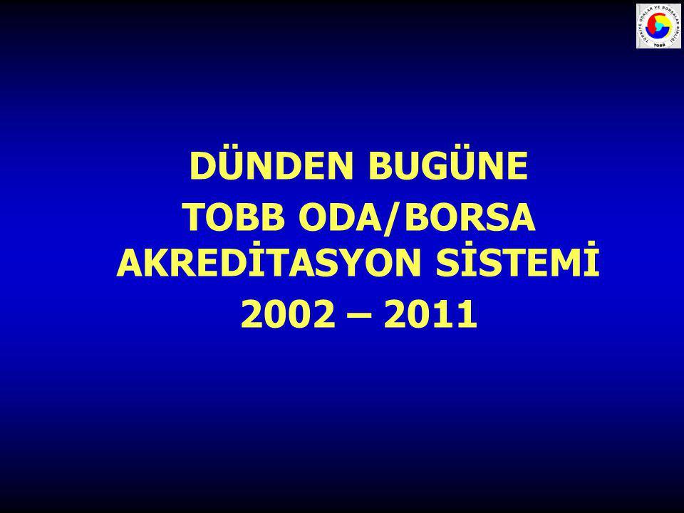 DÜNDEN BUGÜNE TOBB ODA/BORSA AKREDİTASYON SİSTEMİ 2002 – 2011