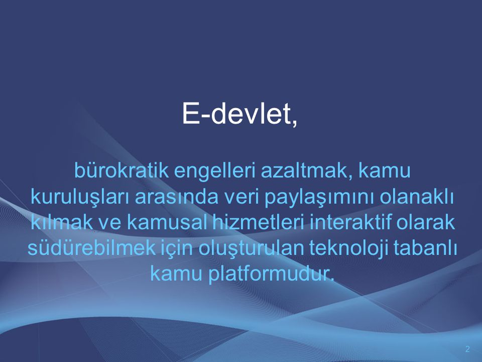 E-devlet, bürokratik engelleri azaltmak, kamu kuruluşları arasında veri paylaşımını olanaklı kılmak ve kamusal hizmetleri interaktif olarak südürebilmek için oluşturulan teknoloji tabanlı kamu platformudur.