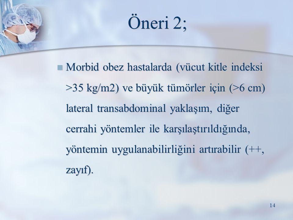 Öneri 2; Morbid obez hastalarda (vücut kitle indeksi >35 kg/m2) ve büyük tümörler için (>6 cm) lateral transabdominal yaklaşım, diğer cerrahi yöntemle