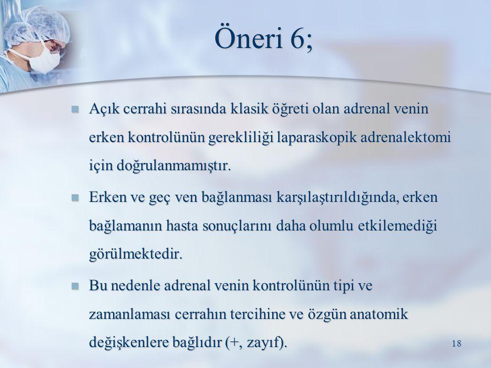 Öneri 6; Açık cerrahi sırasında klasik öğreti olan adrenal venin erken kontrolünün gerekliliği laparaskopik adrenalektomi için doğrulanmamıştır. Açık