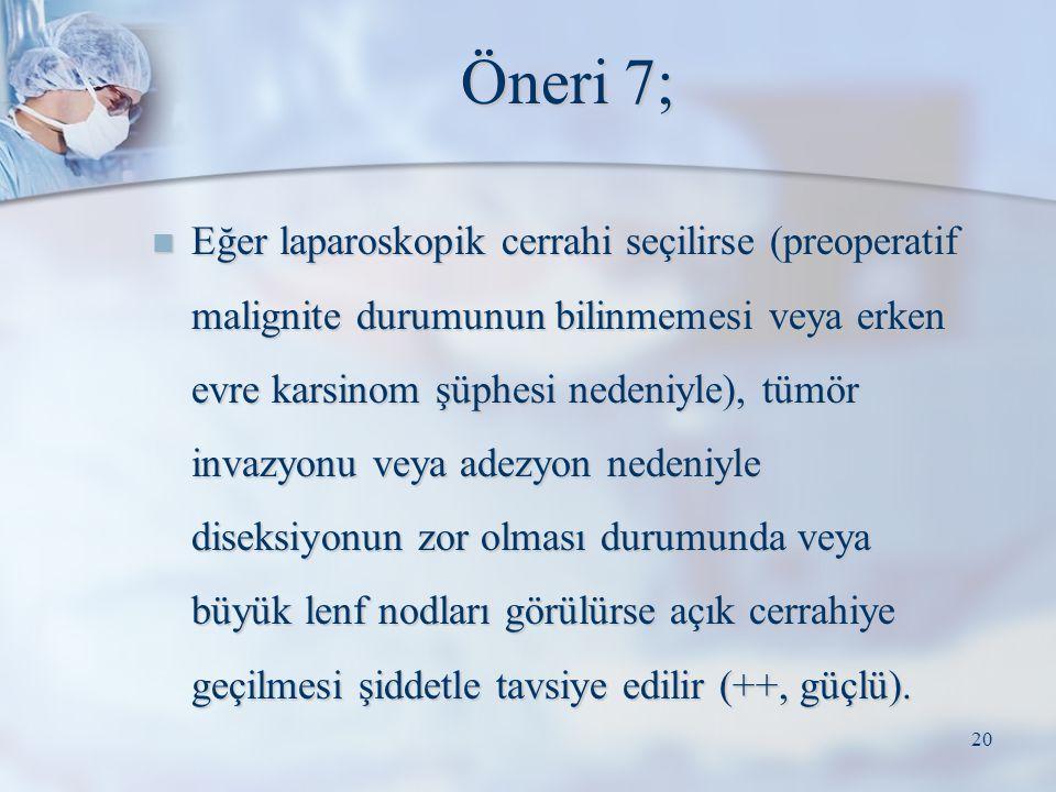 Öneri 7; Eğer laparoskopik cerrahi seçilirse (preoperatif malignite durumunun bilinmemesi veya erken evre karsinom şüphesi nedeniyle), tümör invazyonu