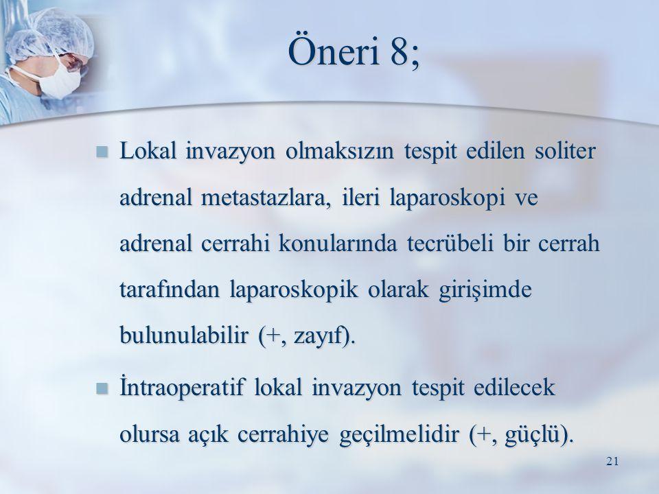 Öneri 8; Lokal invazyon olmaksızın tespit edilen soliter adrenal metastazlara, ileri laparoskopi ve adrenal cerrahi konularında tecrübeli bir cerrah t