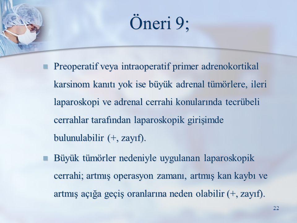 Öneri 9; Preoperatif veya intraoperatif primer adrenokortikal karsinom kanıtı yok ise büyük adrenal tümörlere, ileri laparoskopi ve adrenal cerrahi ko