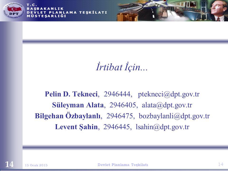 Devlet Planlama Teşkilatı 14 15 Ocak 2015 14 İrtibat İçin... Pelin D. Tekneci, 2946444, ptekneci@dpt.gov.tr Süleyman Alata, 2946405, alata@dpt.gov.tr