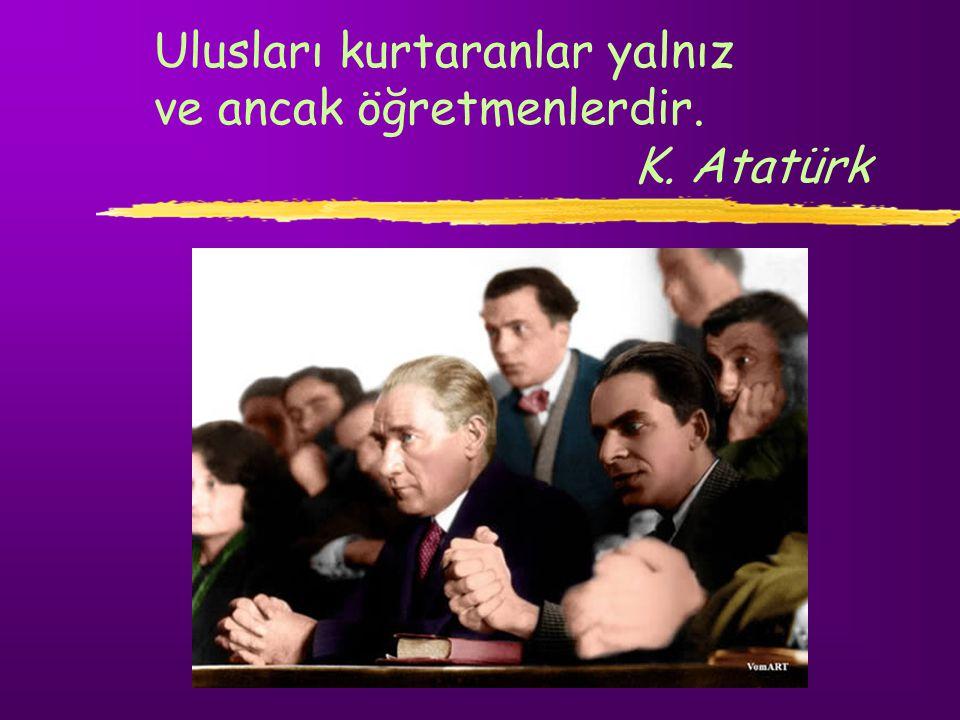 Ulusları kurtaranlar yalnız ve ancak öğretmenlerdir. K. Atatürk