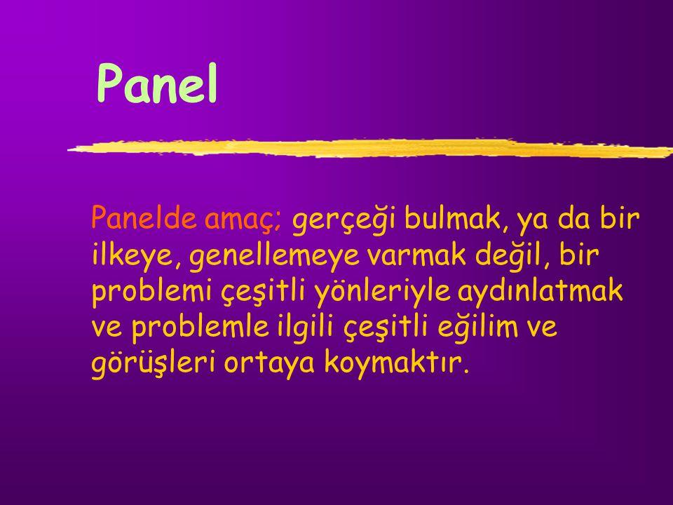 Panel Panelde amaç; gerçeği bulmak, ya da bir ilkeye, genellemeye varmak değil, bir problemi çeşitli yönleriyle aydınlatmak ve problemle ilgili çeşitl