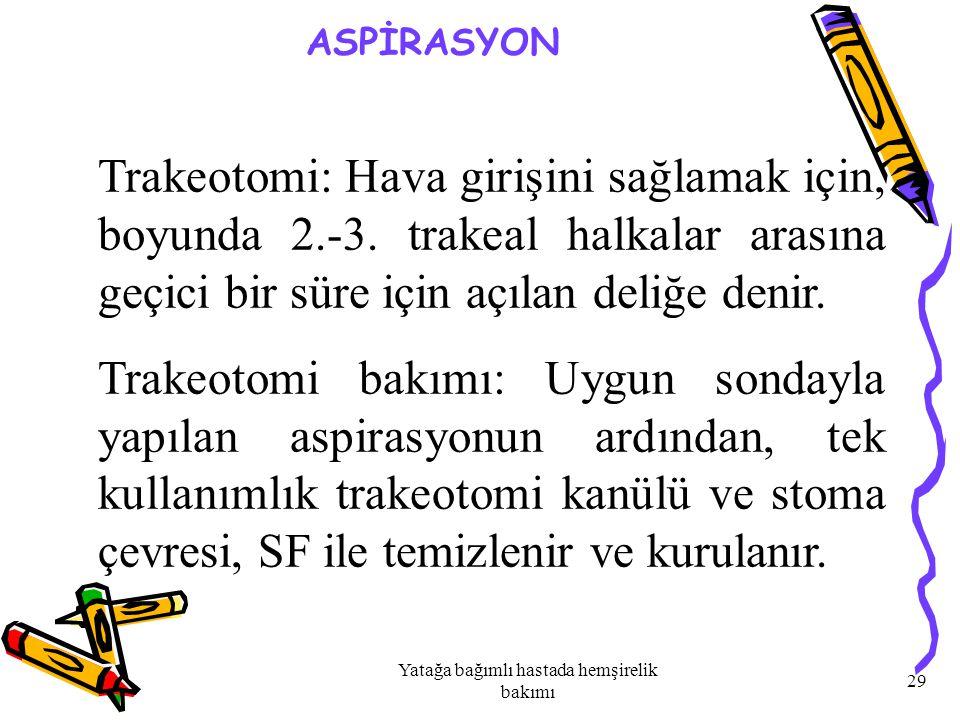 Yatağa bağımlı hastada hemşirelik bakımı 29 ASPİRASYON Trakeotomi: Hava girişini sağlamak için, boyunda 2.-3.