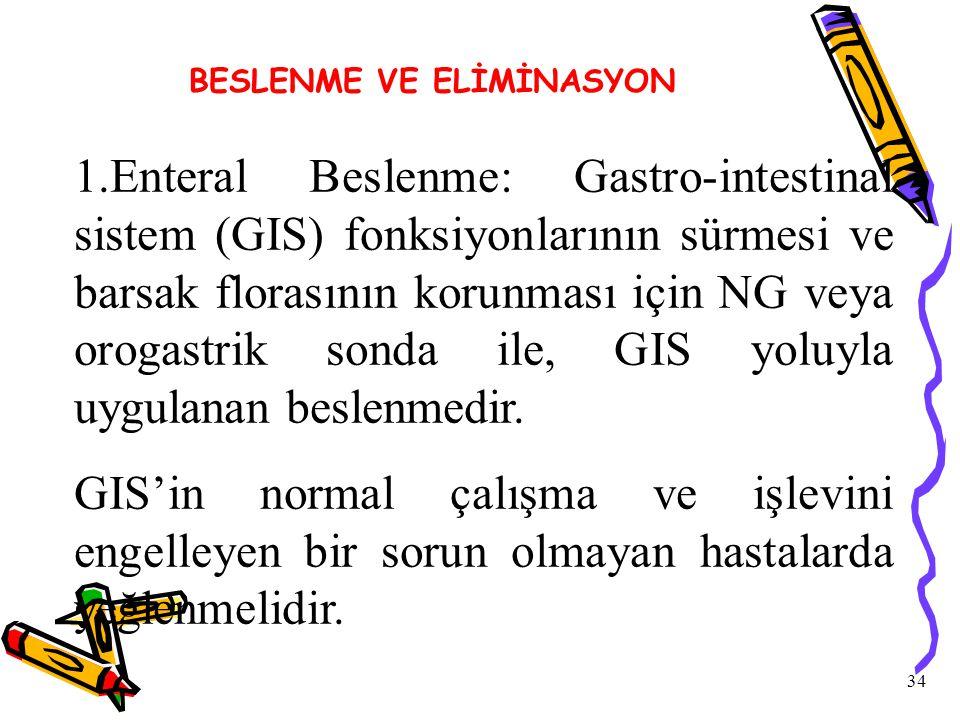 34 BESLENME VE ELİMİNASYON 1.Enteral Beslenme: Gastro-intestinal sistem (GIS) fonksiyonlarının sürmesi ve barsak florasının korunması için NG veya orogastrik sonda ile, GIS yoluyla uygulanan beslenmedir.