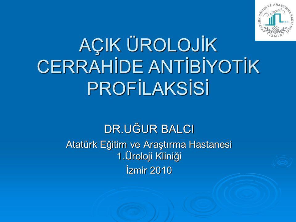 AÇIK ÜROLOJİK CERRAHİDE ANTİBİYOTİK PROFİLAKSİSİ DR.UĞUR BALCI Atatürk Eğitim ve Araştırma Hastanesi 1.Üroloji Kliniği İzmir 2010